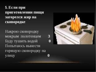 5. Если при приготовлении пищи загорелся жир на сковородке Накрою сковородку