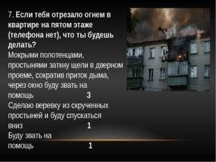 7.Если тебя отрезало огнем в квартире на пятом этаже (телефона нет), что ты