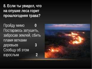 8. Если ты увидел, что на опушке леса горит прошлогодняя трава? Пройду мимо