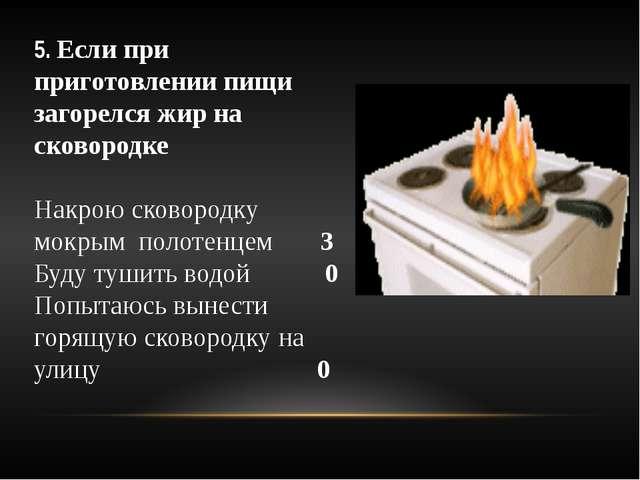5. Если при приготовлении пищи загорелся жир на сковородке Накрою сковородку...