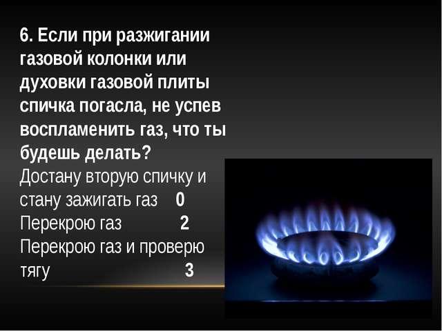 6. Если при разжигании газовой колонки или духовки газовой плиты спичка погас...