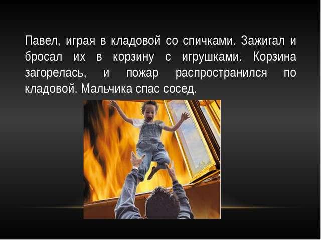 Павел, играя в кладовой со спичками. Зажигал и бросал их в корзину с игрушкам...