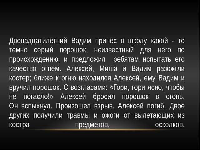 Двенадцатилетний Вадим принес в школу какой - то темно серый порошок, неизвес...