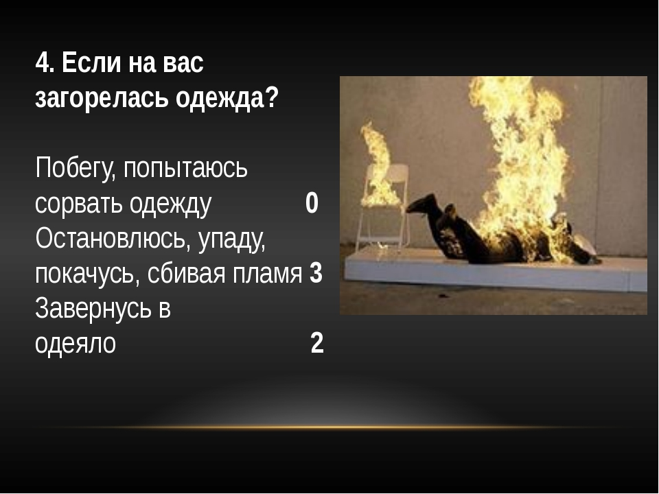 4. Если на вас загорелась одежда? Побегу, попытаюсь сорвать одежду 0 Остан...
