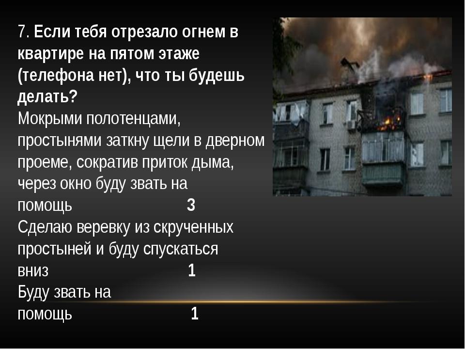 7.Если тебя отрезало огнем в квартире на пятом этаже (телефона нет), что ты...