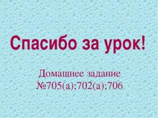 Спасибо за урок! Домашнее задание №705(а);702(а);706