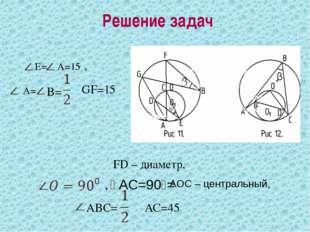 Решение задач E= A=15⁰, A=15⁰, A= B= ᴗ GF=15⁰ FD – диаметр, FD – диаметр, FD