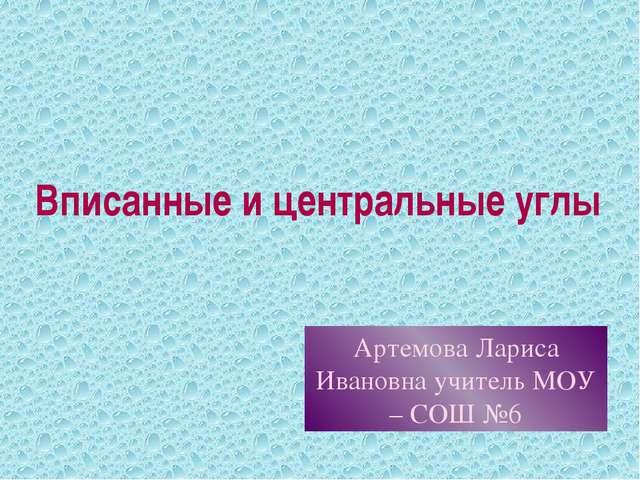 Вписанные и центральные углы Артемова Лариса Ивановна учитель МОУ – СОШ №6