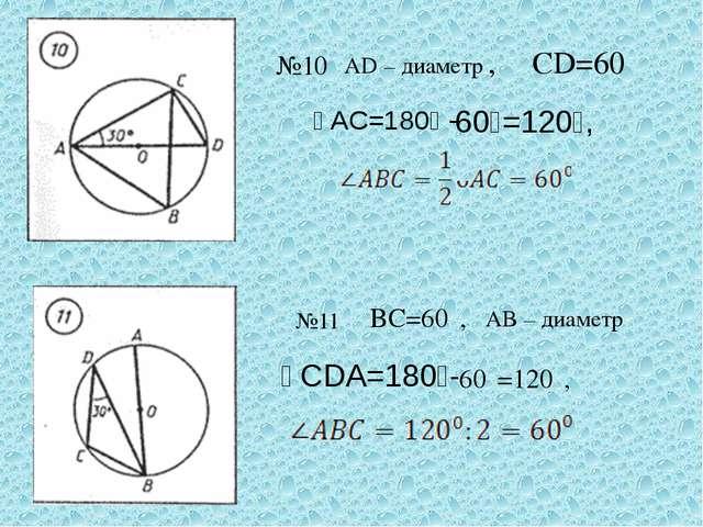 №10 AD – диаметр,, ᴗCD=60⁰ ᴗAC=180⁰ - 60⁰=120⁰, №11 ᴗBC=60⁰, AB – диаметр ᴗCD...
