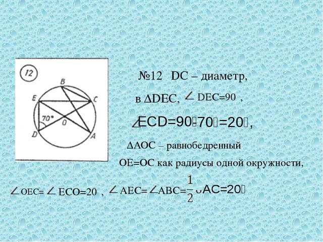 №12 DC – диаметр, в ∆DEC, DEC=90⁰, ECD=90⁰ -70⁰=20⁰, ∆AOC – равнобедренный, O...