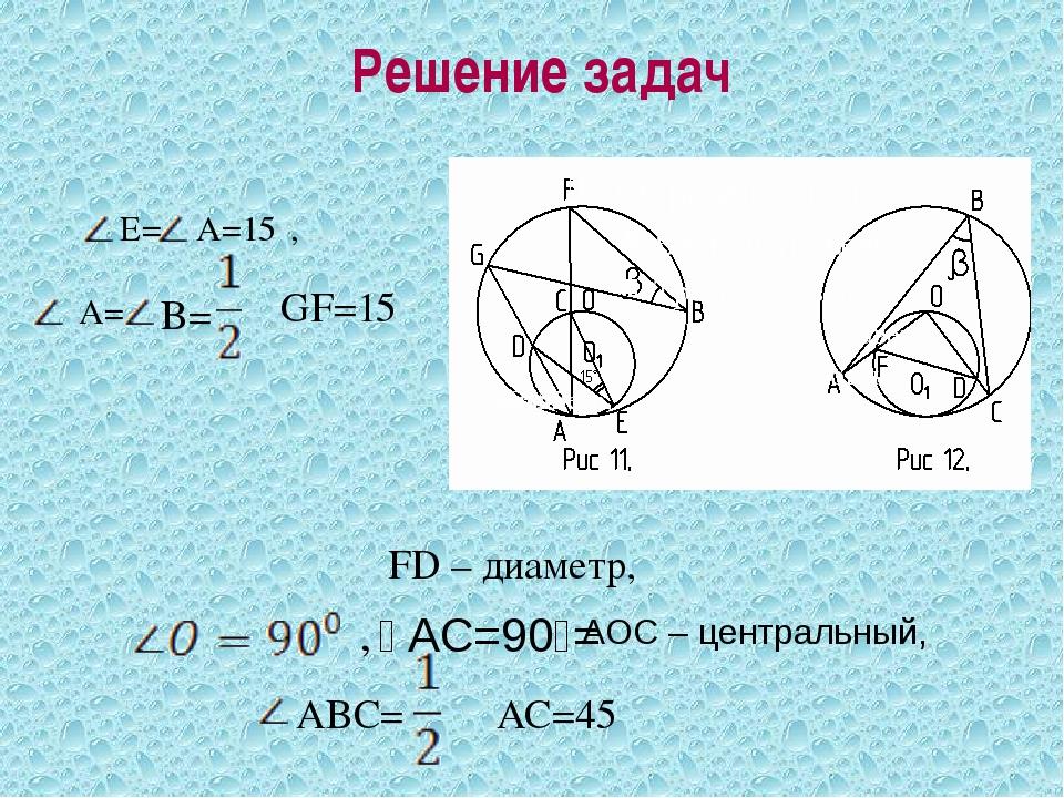 Решение задач E= A=15⁰, A=15⁰, A= B= ᴗ GF=15⁰ FD – диаметр, FD – диаметр, FD...