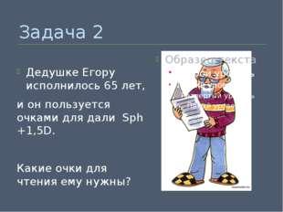 Задача 2 Дедушке Егору исполнилось 65 лет, и он пользуется очками для дали Sp