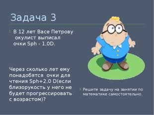 Задача 3 В 12 лет Васе Петрову окулист выписал очки Sph - 1,0D. Через сколько