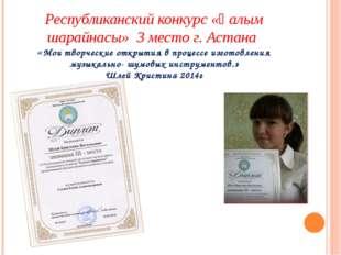 Республиканский конкурс «Ғалым шарайнасы» 3 место г. Астана «Мои творческие о