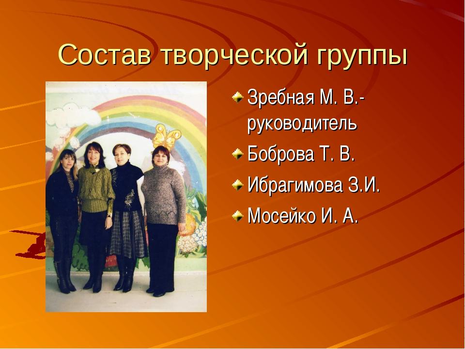 Состав творческой группы Зребная М. В.- руководитель Боброва Т. В. Ибрагимова...