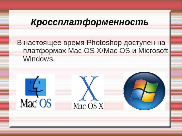 Кроссплатформенность В настоящее время Photoshop доступен на платформах Mac O...