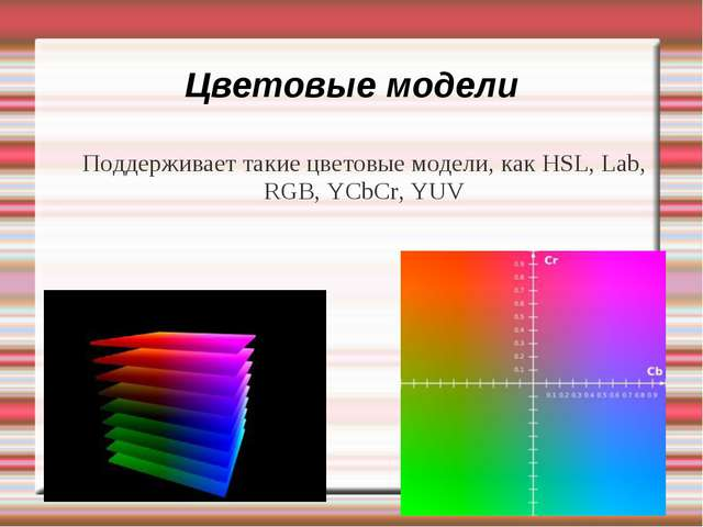 Цветовые модели Поддерживает такие цветовые модели, как HSL, Lab, RGB, YCbCr,...