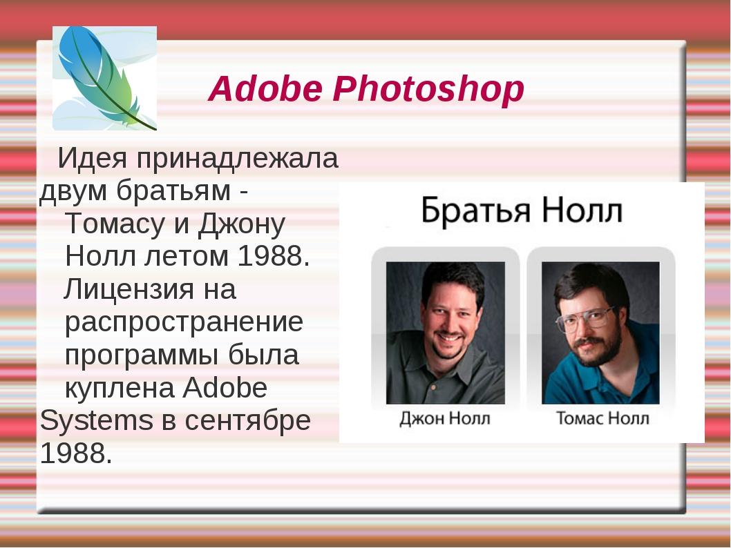 Adobe Photoshop Идея принадлежала двум братьям - Томасу и Джону Нолл летом 19...