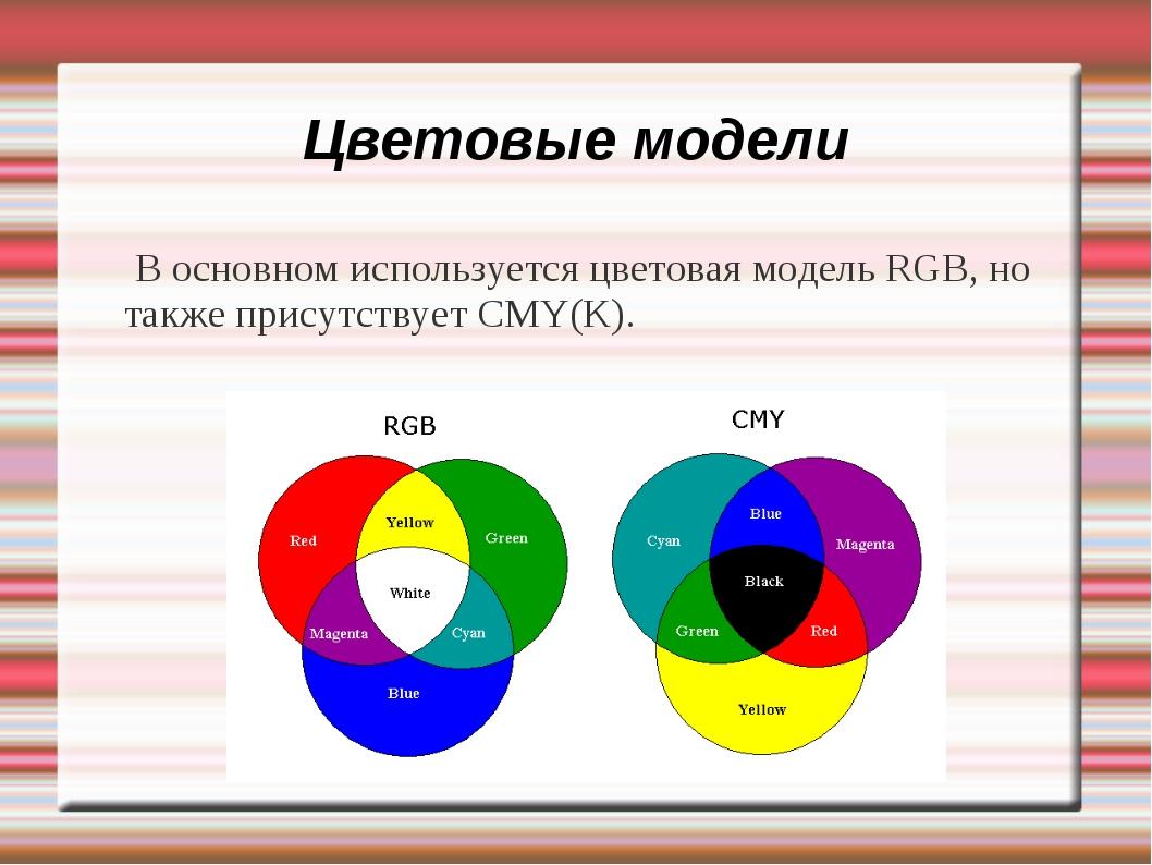 Цветовые модели В основном используется цветовая модель RGB, но также присутс...