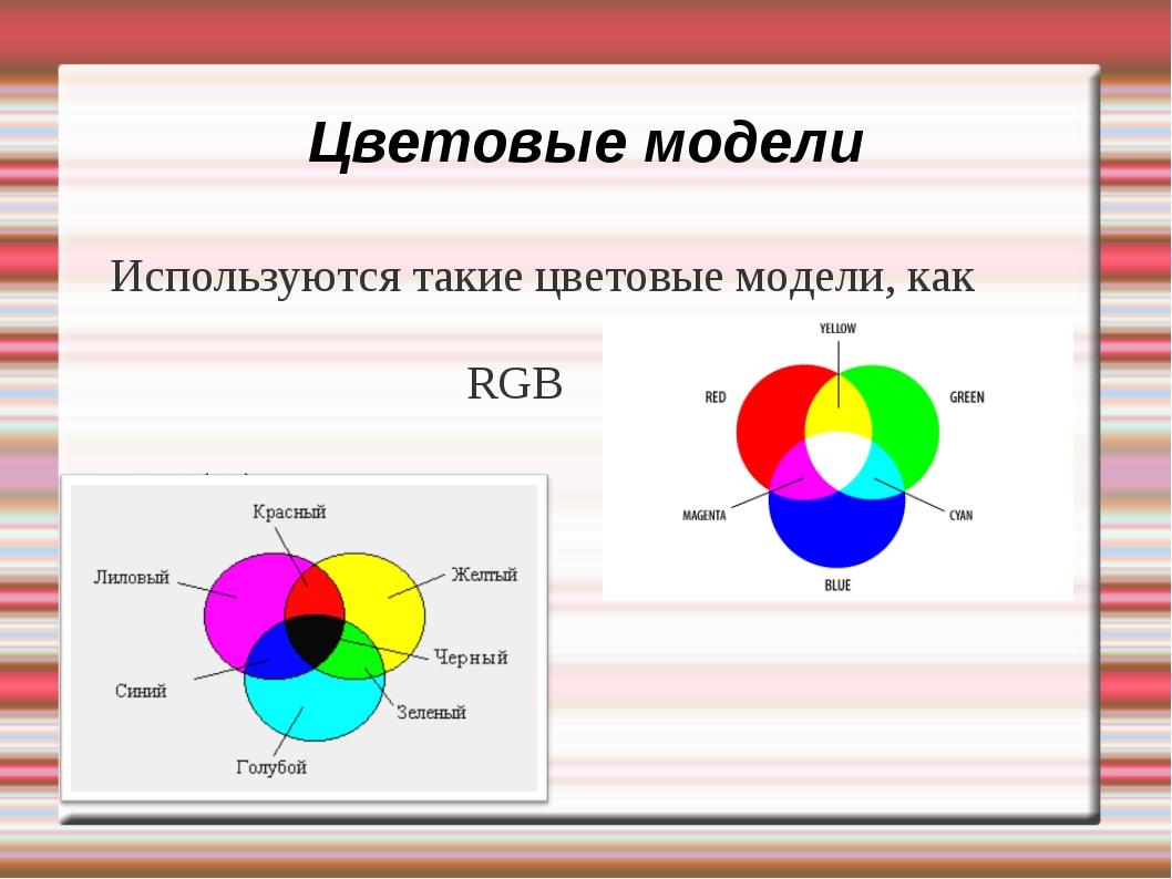 Цветовые модели Используются такие цветовые модели, как RGB CMY(K).