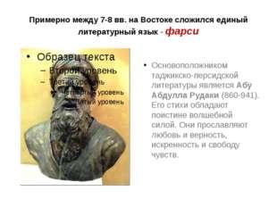 Примерно между 7-8 вв. на Востоке сложился единый литературный язык - фарси О