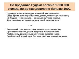 По преданию Рудаки сложил 1.300 000 стихов, но до нас дошло не больше 1000. О