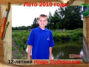 Лето 2010 года 12-летний Игорь Подкопалов