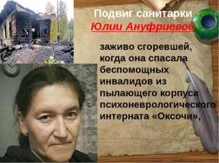 Подвиг санитарки Юлии Ануфриевой заживо сгоревшей, когда она спасала беспомощ