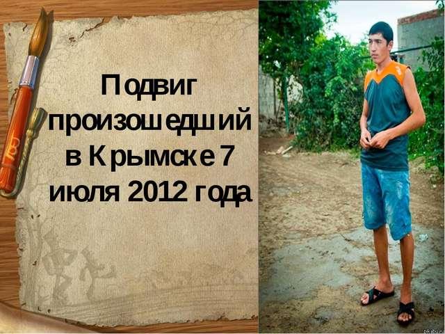 Подвиг произошедший в Крымске 7 июля 2012 года