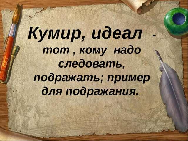 Кумир, идеал - тот , кому надо следовать, подражать; пример для подражания.