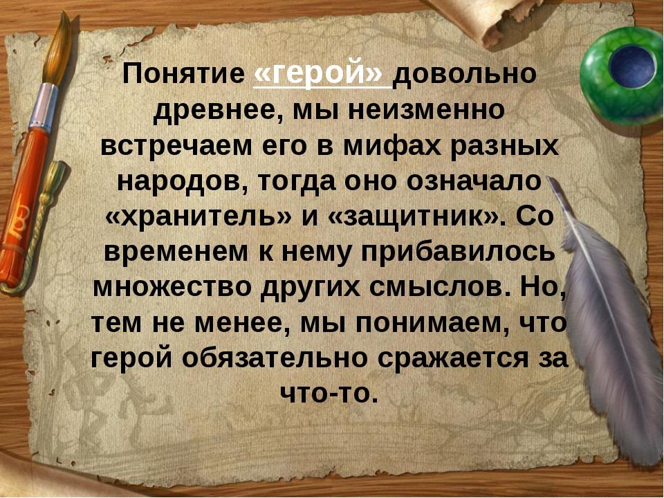 Понятие «герой» довольно древнее, мы неизменно встречаем его в мифах разных н...