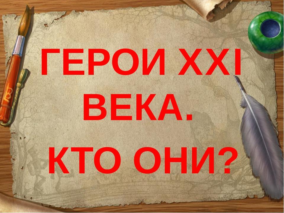 ГЕРОИ XXI ВЕКА. КТО ОНИ?
