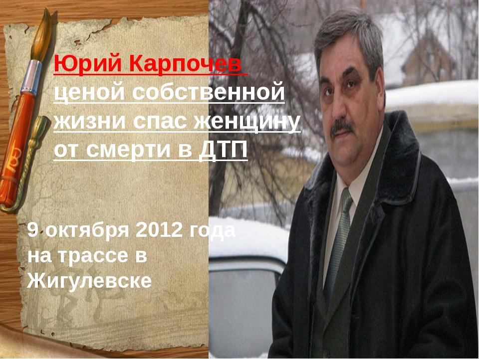 Юрий Карпочев ценой собственной жизни спас женщину от смерти в ДТП 9 октября...
