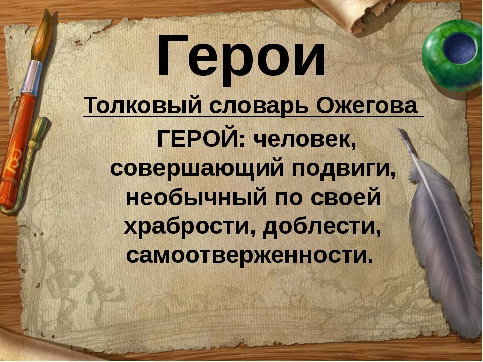 Герои Толковый словарь Ожегова ГЕРОЙ: человек, совершающий подвиги, необычный...