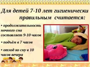 Для детей 7-10 лет гигиенически правильным считается: • продолжительность но