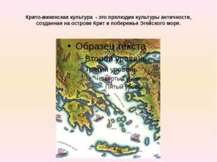 Крито-микенская культура - это прелюдия культуры античности, созданная на ост