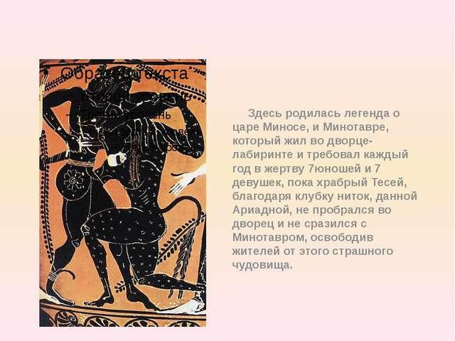 Здесь родилась легенда о царе Миносе, и Минотавре, который жил во дворце-лаб...