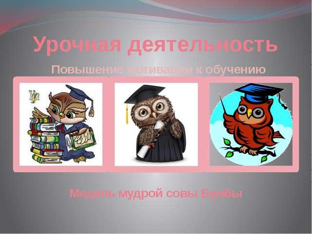 Повышение мотивации к обучению Урочная деятельность Медаль мудрой совы Бумбы