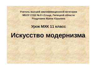 Искусство модернизма Учитель высшей квалификационной категории МБОУ СОШ № 8 г