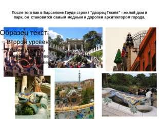 """После того как в Барселоне Гауди строит """"дворец Гюэля"""" - жилой дом и парк, он"""