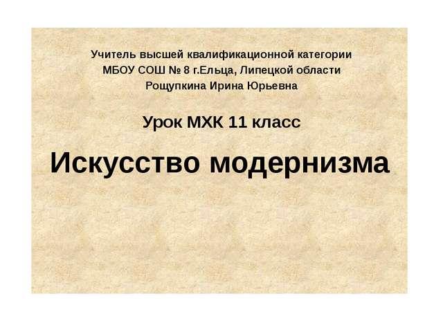 Искусство модернизма Учитель высшей квалификационной категории МБОУ СОШ № 8 г...