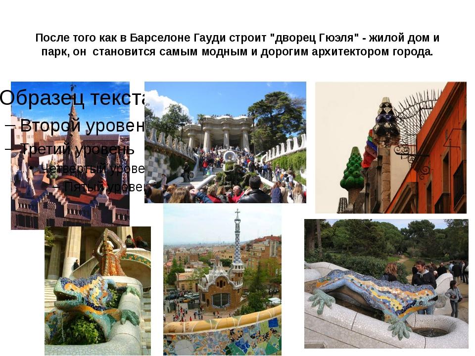 """После того как в Барселоне Гауди строит """"дворец Гюэля"""" - жилой дом и парк, он..."""