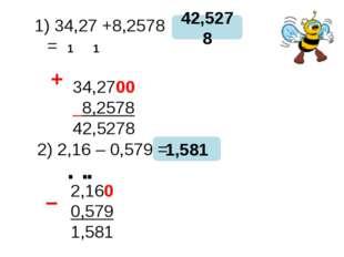 34,27 +8,2578 = 34,2700 8,2578 42,5278 42,5278 1,581 + − 1 1 2) 2,16 – 0,579