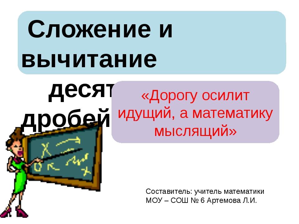 Сложение и вычитание десятичных дробей «Дорогу осилит идущий, а математику м...