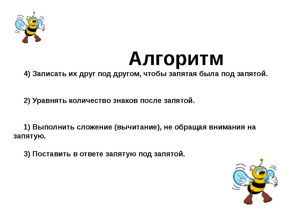 Алгоритм 4) Записать их друг под другом, чтобы запятая была под запятой. 2)...