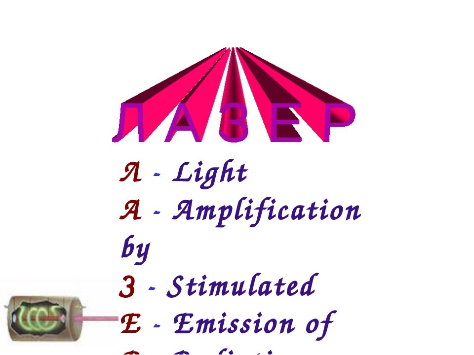 Л - Light А - Amplification by З - Stimulated Е - Emission of Р - Radiation