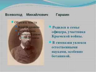 Всеволод Михайлович Гаршин Родился в семье офицера, участника Крымской войны.