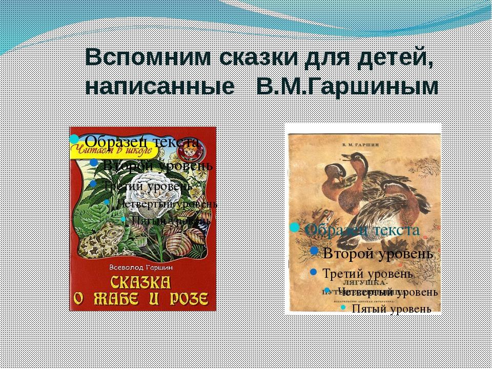 Вспомним сказки для детей, написанные В.М.Гаршиным