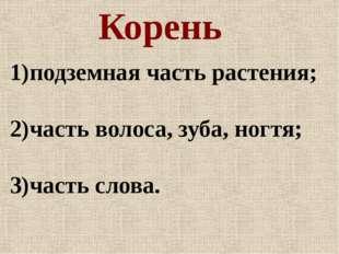 Корень 1)подземная часть растения; 2)часть волоса, зуба, ногтя; 3)часть слова.