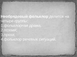 Необрядовый фольклор делится на четыре группы: 1.фольклорная драма; 2.поэзия;